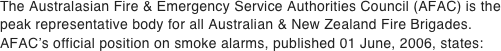 The Australasian Fire & Emergency Service Authorities Council (AFAC) is the peak representative body for all Australian & New Zealand Fire Brigades.  AFAC's official position on smoke alarms, published 01 June, 2006, states: