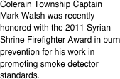 Colerain Township Captain Mark Walsh was recently honored with the 2011 Syrian Shrine Firefighter Award in burn prevention for his work in promoting smoke detector standards.