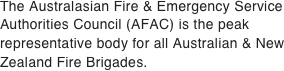 The Australasian Fire & Emergency Service Authorities Council (AFAC) is the peak representative body for all Australian & New Zealand Fire Brigades.