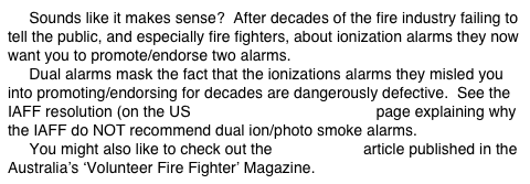 Sounds like it makes sense?  After decades of the fire industry failing to tell the public, and especially fire fighters, about ionization alarms they now want you to promote/endorse two alarms.