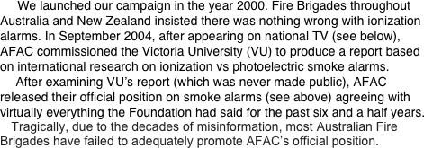 We launched our campaign in the year 2000. Fire Brigades throughout Australia and New Zealand insisted there was nothing wrong with ionization alarms. In September 2004, after appearing on national TV (see below), AFAC commissioned the Victoria University (VU) to produce a report based on international research on ionization vs photoelectric smoke alarms.