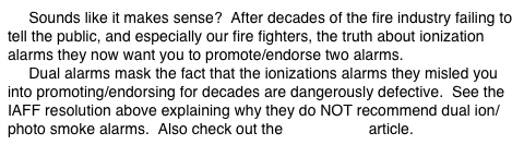 Sounds like it makes sense?  After decades of the fire industry failing to tell the public, and especially our fire fighters, the truth about ionization alarms they now want you to promote/endorse two alarms.