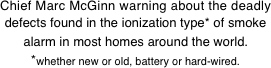Chief Marc McGinn warning about the deadly defects found in the ionization type* of smoke alarm in most homes around the world.