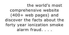 SEARCH the world's most comprehensive website (400+ web pages) and discover the facts about the forty year ionization smoke alarm fraud. . . .