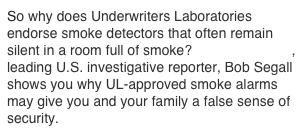 So why does Underwriters Laboratories endorse smoke detectors that often remain silent in a room full of smoke?  Award-winning, leading U.S. investigative reporter, Bob Segall shows you why UL-approved smoke alarms may give you and your family a false sense of security.