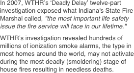 "In 2007, WTHR's 'Deadly Delay' twelve-part investigation exposed what Indiana's State Fire Marshal called, ""the most important life safety issue the fire service will face in our lifetime."" 